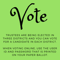 Vote! TRUSTEES ARE BEING ELECTED IN THREE DISTRICTS AND YOU CAN VOTE FOR A CANDIDATE IN EACH DISTRICT. WHEN VOTING ONLINE, ENTER THE USER ID AND PASSWORD THAT IS PRINTED ON YOUR PAPER BALLOT.