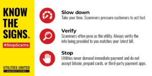 Know the Signs. #StopScams. Slow down: Take your time. Scammers pressure customers to act fast. Verify: Scammers often pose as the utility. Always verify the info being provide to you matches your latest bill. Stop: Utilities never demand payment and do not accept bitcoin or prepaid cards.