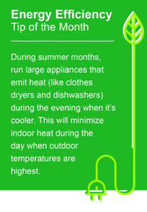 During summer months, run large appliances that emit heat (like clothes dryers and dishwashers) during the evening when it's cooler. This will minimize indoor heat during the day when outdoor temperatures are highest.