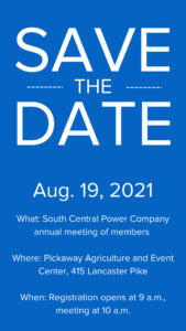 Save the date: Aug. 19, 2021; What: South Central Power Company annual meeting of members Where: Pickaway Agriculture and Event Center, 415 Lancaster Pike When: Registration opens at 9 a.m., meeting at 10 a.m.