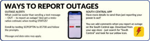 """Ways to report outages: Outage Alerts: What could be easier than sending a text message -- OUT -- to report an outage? And get a restoration estimate when texting STATUS? Enroll by texting SCPOPTIN to 85700 and follow the prompts. Message and data rates may apply. South Central App: Have more details to send than just reporting your power is out? You can add comments when you report an outage on the South Central app. Download from your app store - just search for """"South Central"""" and look for our yellow icon."""