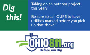 Dig This! Taking on an outdoor project this year? Be sure to call OUPS to have utilities marked before you pick up that shovel! Ohio811.org Before You Dig