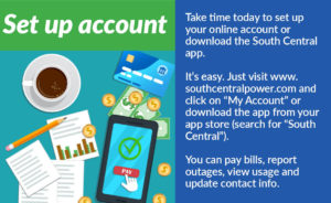 """Set up account: Take time today to set up your online account or download the South Central app. It's easy. Just visit www.southcentralpower.com and click on """"My Account"""" or download the app your your app store (search for """"South Central""""). You can pay bills, report outages, view usage and update contact info."""