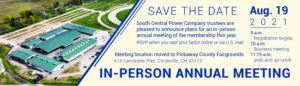 Save the Date: South Central Power Company trustees are pleased to announce plans for an in-person annual meeting of the membership this year. RSVP when you cast your ballot online or via U.S. mail. Meeting location moved to Pickaway County Fairgrounds, 415 Lancaster Pike, Circleville, OH 43113. In-Person Annual Meeting. Aug. 19, 2021, 9 a.m. registration begins; 10 a.m. business meeting begins; 11:15 grab-and-go lunch.
