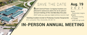 Save the Date: South Central Power trustees are pleased to announce plans for an in-person annual meeting of the membership this year. RSVP when you cast your ballot online or via U.S. mail. Meeting location moved to Pickaway County Fairgrounds, 415 Lancaster Pike, Circleville, OH 43113. Aug 19, 2021. 9 a.m. registration begins; 10 a.m. business meeting; 11:15 a.m. grab-and-go lunch.