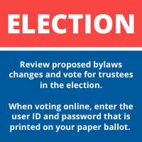ELECTION: Review proposed bylaws changes and vote for trustees in the election. When voting online, enter the user ID and password that is printed on your paper ballot.