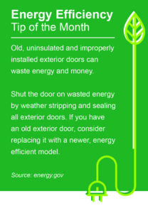 Old, uninsulated and improperly installed exterior doors can waste energy and money. Shut the door on wasted energy by weather stripping and sealing all exterior doors. If you have an old exterior door, consider replacing it with a newer, energy efficient model. Source: energy.gov