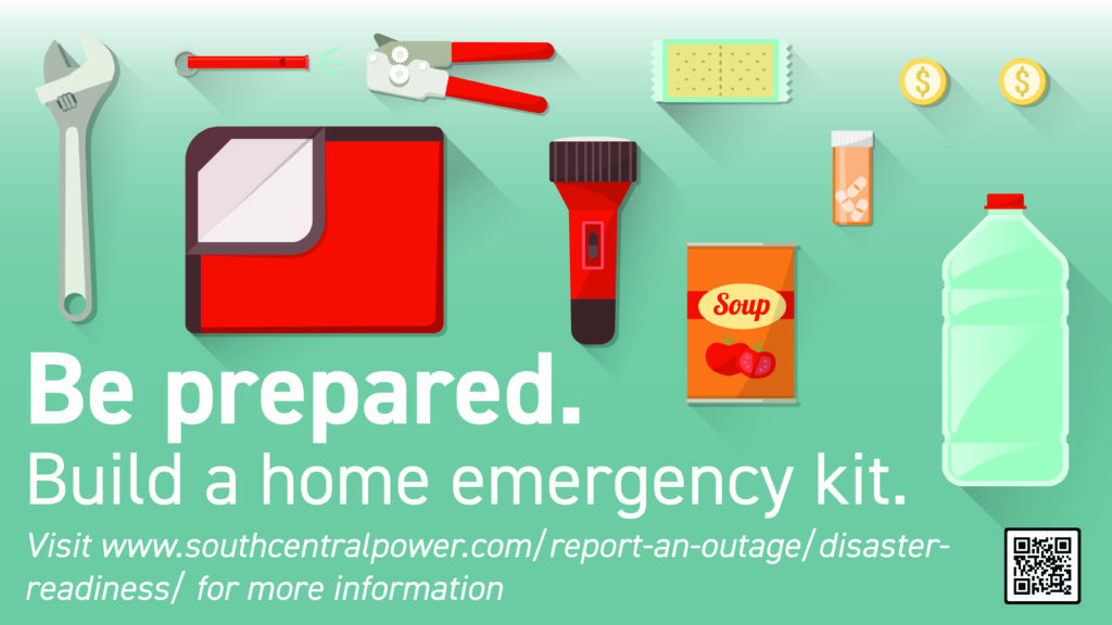 Be prepared. Build a home emergency kit. Visit www.southcentralpower.com/report-an-outage/disaster-readiness/ for more information.